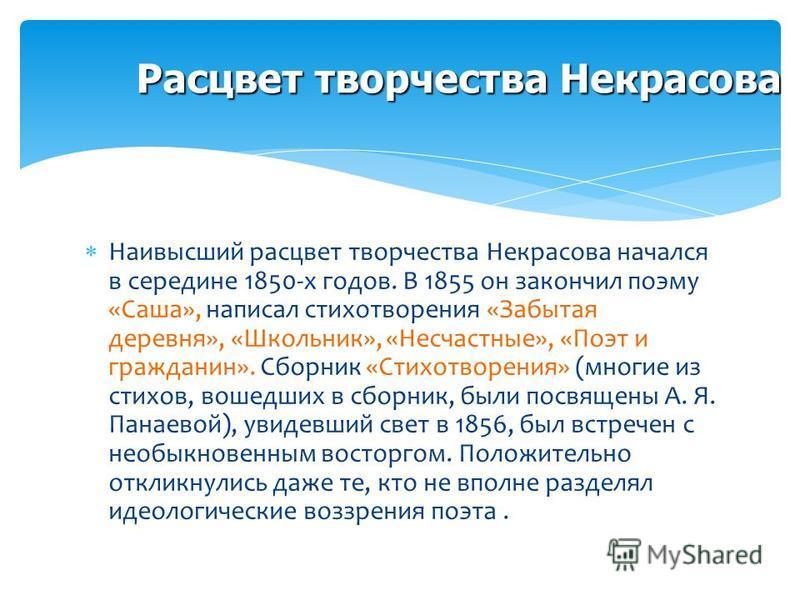 Расцвет творчества Некрасова Наивысший расцвет творчества Некрасова начался в середине 1850-х годов. В 1855 он закончил поэму «Саша», написал стихотворения «Забытая деревня», «Школьник», «Несчастные», «Поэт и гражданин». Сборник «Стихотворения» (мног