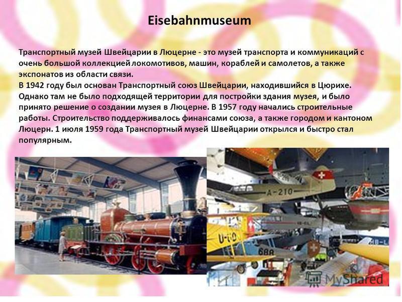 Eisebahnmuseum Транспортный музей Швейцарии в Люцерне - это музей транспорта и коммуникаций с очень большой коллекцией локомотивов, машин, кораблей и самолетов, а также экспонатов из области связи. В 1942 году был основан Транспортный союз Швейцарии,