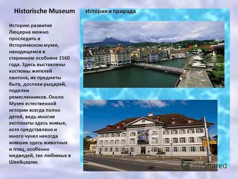 История и природа Historische Museum Историю развития Люцерна можно проследить в Историческом музее, находящемся в старинном особняке 1560 года. Здесь выставлены костюмы жителей кантона, их предметы быта, доспехи рыцарей, поделки ремесленников. Около