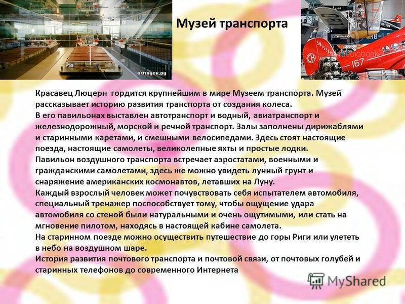 Музей транспорта Красавец Люцерн гордится крупнейшим в мире Музеем транспорта. Музей рассказывает историю развития транспорта от создания колеса. В его павильонах выставлен автотранспорт и водный, авиатранспорт и железнодорожный, морской и речной тра