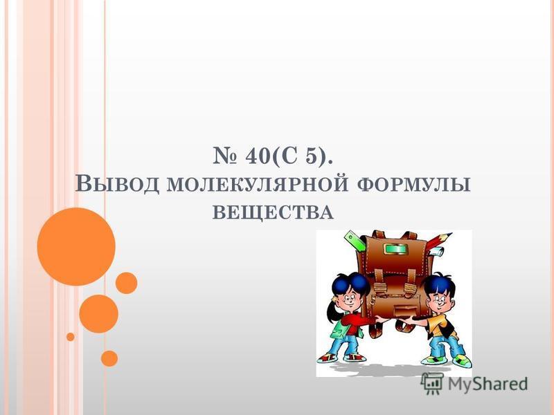 40(С 5). В ЫВОД МОЛЕКУЛЯРНОЙ ФОРМУЛЫ ВЕЩЕСТВА