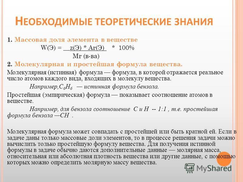 Н ЕОБХОДИМЫЕ ТЕОРЕТИЧЕСКИЕ ЗНАНИЯ 1. Массовая доля элемента в веществе W(Э) = __z(Э) * Ar(Э) * 100% Mr (в-ва) 2. Молекулярная и простейшая формула вещества. Молекулярная (истинная) формула формула, в которой отражается реальное число атомов каждого в