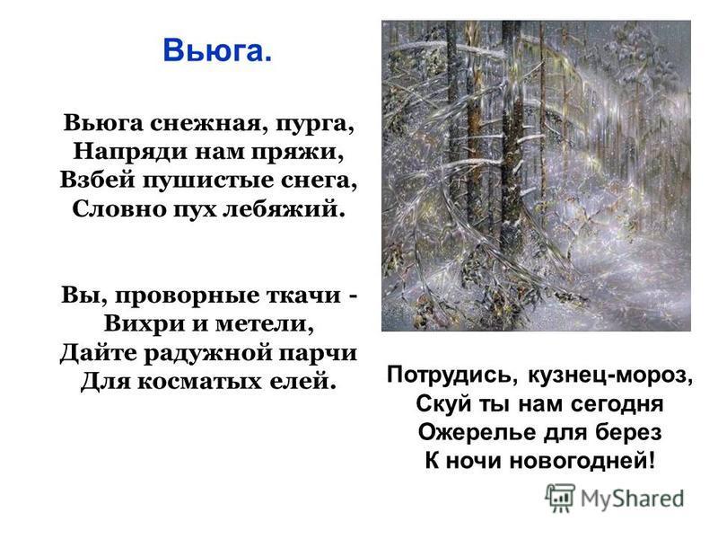 Вьюга снежная, пурга, Напряди нам пряжи, Взбей пушистые снега, Словно пух лебяжий. Вы, проворные ткачи - Вихри и метели, Дайте радужной парчи Для косматых елей. Вьюга. Потрудись, кузнец-мороз, Скуй ты нам сегодня Ожерелье для берез К ночи новогодней!