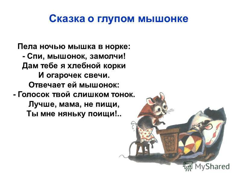 Пела ночью мышка в норке: - Спи, мышонок, замолчи! Дам тебе я хлебной корки И огарочек свечи. Отвечает ей мышонок: - Голосок твой слишком тонок. Лучше, мама, не пищи, Ты мне няньку поищи!.. Сказка о глупом мышонке