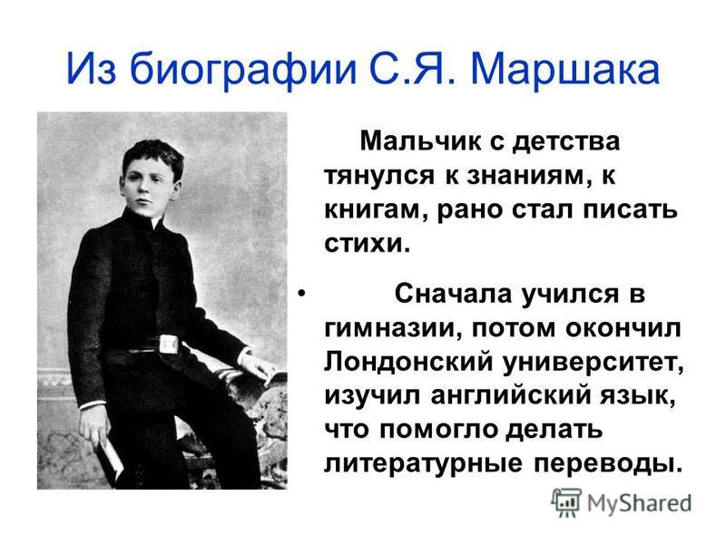 Мальчик с детства тянулся к знаниям, к книгам, рано стал писать стихи. Сначала учился в гимназии, потом окончил Лондонский университет, изучил английский язык, что помогло делать литературные переводы. Из биографии С.Я. Маршака
