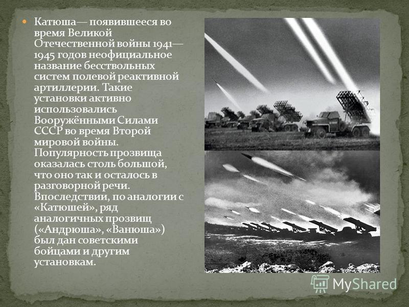 Катюша появившееся во время Великой Отечественной войны 1941 1945 годов неофициальное название бесствольных систем полевой реактивной артиллерии. Такие установки активно использовались Вооружёнными Силами СССР во время Второй мировой войны. Популярно