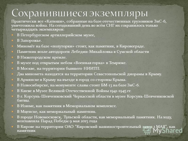 Практически все «Катюши», собранные на базе отечественных грузовиков ЗиС-6, уничтожила война. На сегодняшний день во всём СНГ их сохранилось только четырнадцать экземпляров: В Петербургском артиллерийском музее, В Запорожье. Миномёт на базе «полуторк