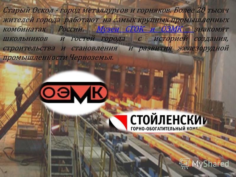 Старый Оскол - город металлургов и горняков. Более 20 тысяч жителей города работают на самых крупных промышленных комбинатах России. Музеи СГОК и ОЭМК знакомят школьников и гостей города с историей создания, строительства и становления и развития жел
