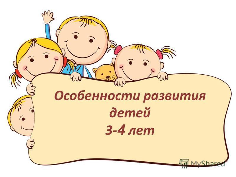 Особенности развития детей 3- 4 лет