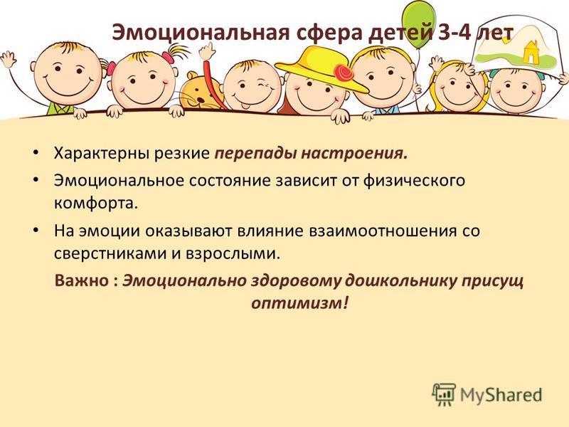 Эмоциональная сфера детей 3-4 лет Характерны резкие перепады настроения. Эмоциональное состояние зависит от физического комфорта. На эмоции оказывают влияние взаимоотношения со сверстниками и взрослыми. Важно : Эмоционально здоровому дошкольнику прис