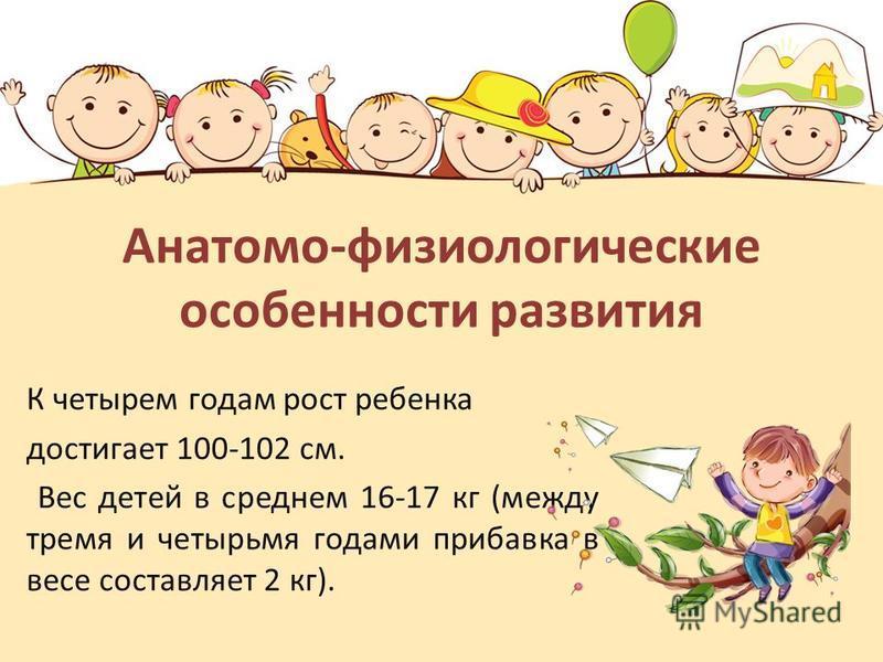 Анатомо-физиологические особенности развития К четырем годам рост ребенка достигает 100-102 см. Вес детей в среднем 16-17 кг (между тремя и четырьмя годами прибавка в весе составляет 2 кг).