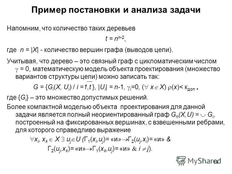 14 Пример постановки и анализа задачи Напомним, что количество таких деревьев t = n n-2, где n = |X| - количество вершин графа (выводов цепи). Учитывая, что дерево – это связный граф с цикломатическим числом = 0, математическую модель объекта проекти