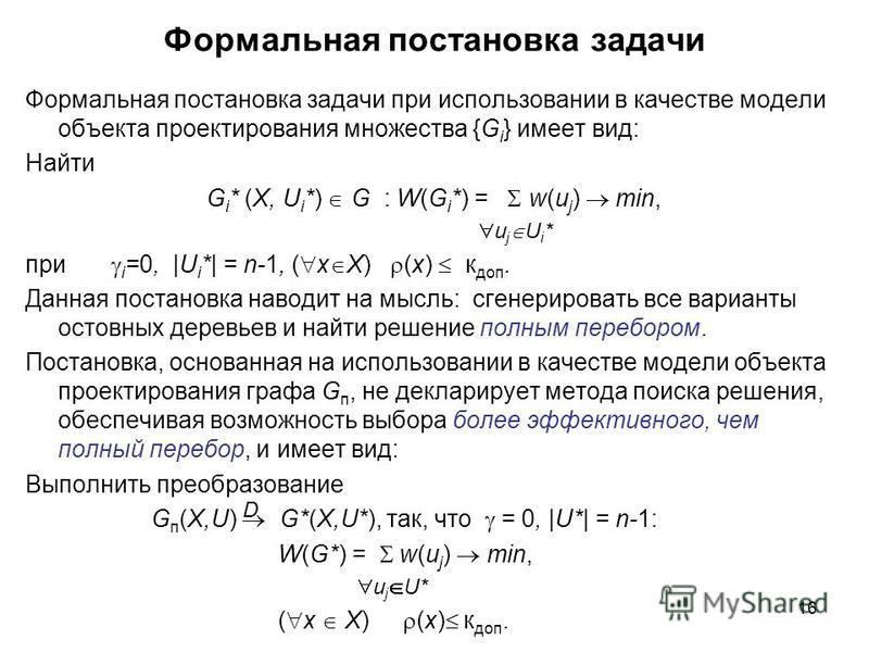 16 Формальная постановка задачи Формальная постановка задачи при использовании в качестве модели объекта проектирования множества {G i } имеет вид: Найти G i * (X, U i *) G : W(G i *) = w(u j ) min, u j U i * при i =0, |U i *| = n-1, ( x X) (x) к доп
