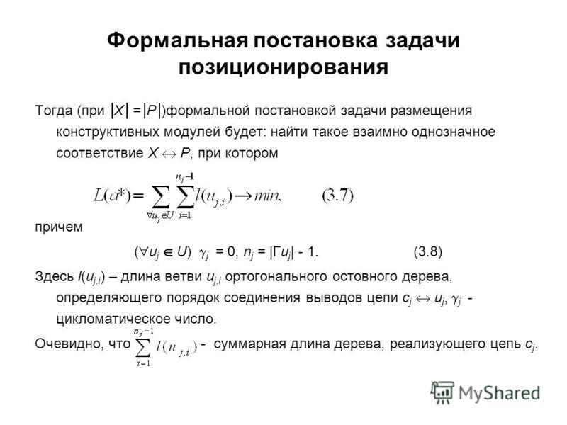 Формальная постановка задачи позиционирования Тогда (при X = P )формальной постановкой задачи размещения конструктивных модулей будет: найти такое взаимно однозначное соответствие X P, при котором причем ( u j U) j = 0, n j = |Гu j | - 1. (3.8) Здесь