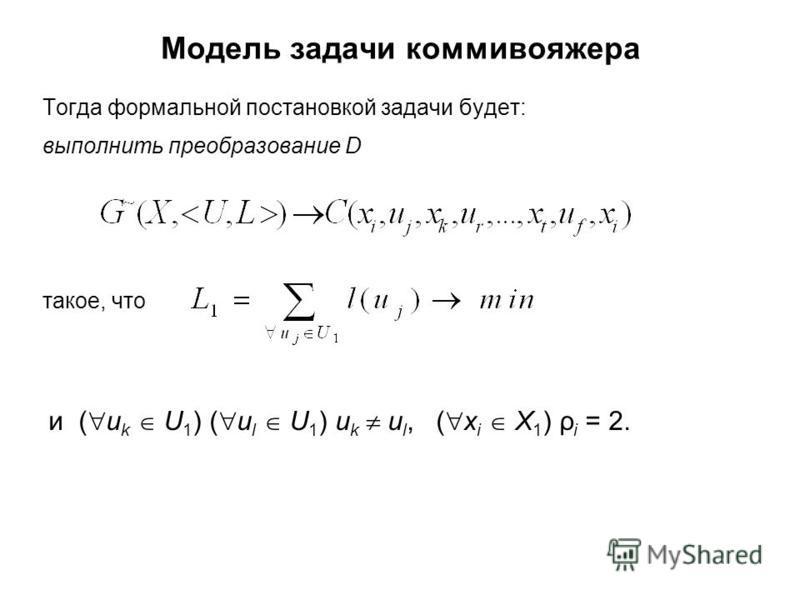 Модель задачи коммивояжера Тогда формальной постановкой задачи будет: выполнить преобразование D такое, что и ( u k U 1 ) ( u l U 1 ) u k u l, ( х i X 1 ) ρ i = 2.