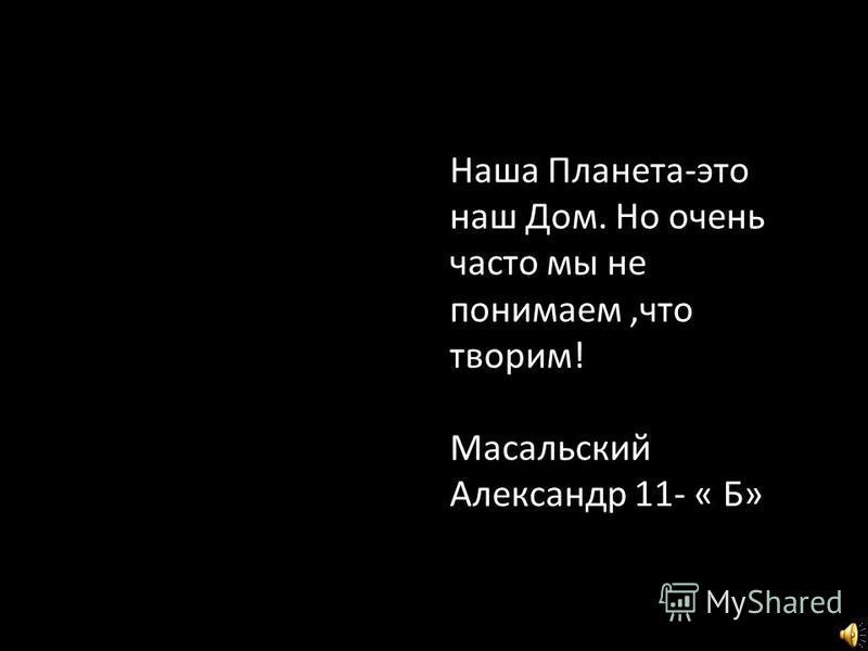 Наша Планета-это наш Дом. Но очень часто мы не понимаем,что творим! Масальский Александр 11- « Б»