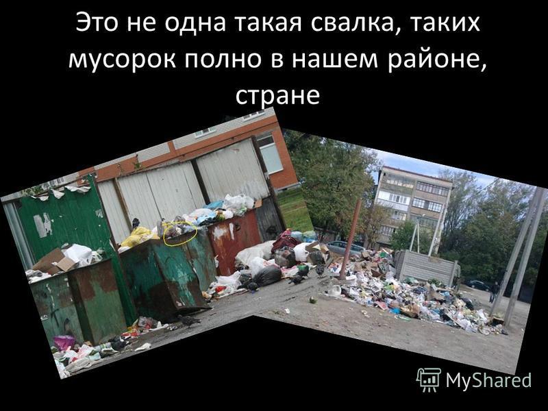 Это не одна такая свалка, таких мусорок полно в нашем районе, стране