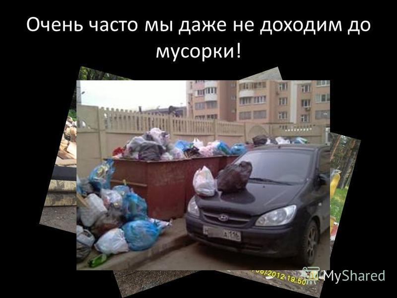 Очень часто мы даже не доходим до мусорки!