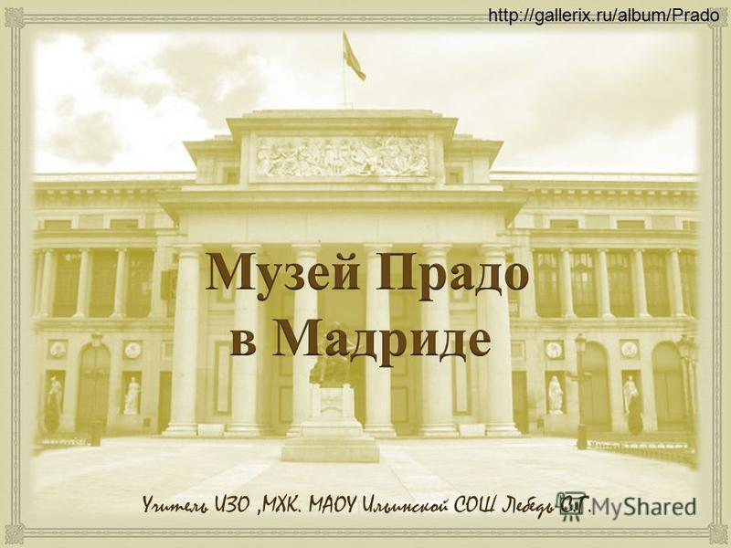 http://gallerix.ru/album/Prado Учитель ИЗО,МХК. МАОУ Ильинской СОШ Лебедь С.Г.