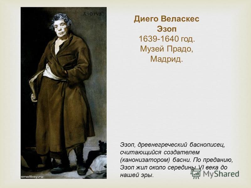 Диего Веласкес Эзоп 1639-1640 год. Музей Прадо, Мадрид. Эзоп, древнегреческий баснописец, считающийся создателем (канонизатором) басни. По преданию, Эзоп жил около середины VI века до нашей эры.