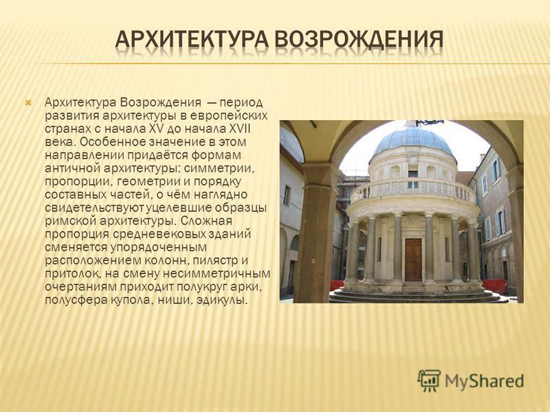 Архитектура Возрождения период развития архитектуры в европейских странах с начала XV до начала XVII века. Особенное значение в этом направлении придаётся формам античной архитектуры: симметрии, пропорции, геометрии и порядку составных частей, о чём