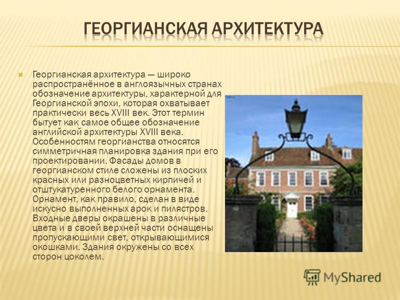 Георгианская архитектура широко распространённое в англоязычных странах обозначение архитектуры, характерной для Георгианской эпохи, которая охватывает практически весь XVIII век. Этот термин бытует как самое общее обозначение английской архитектуры