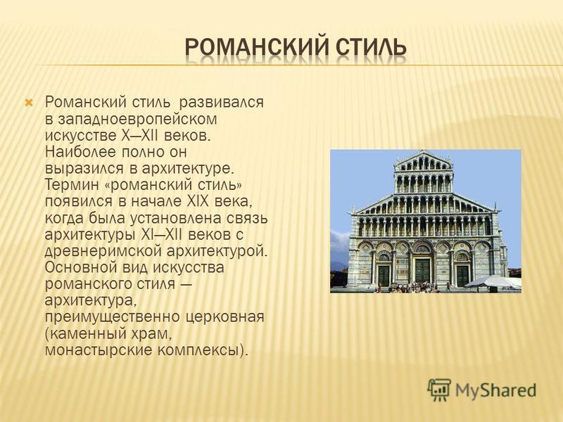 Романский стиль развивался в западноевропейском искусстве XXII веков. Наиболее полно он выразился в архитектуре. Термин «романский стиль» появился в начале XIX века, когда была установлена связь архитектуры XIXII веков с древнеримской архитектурой. О