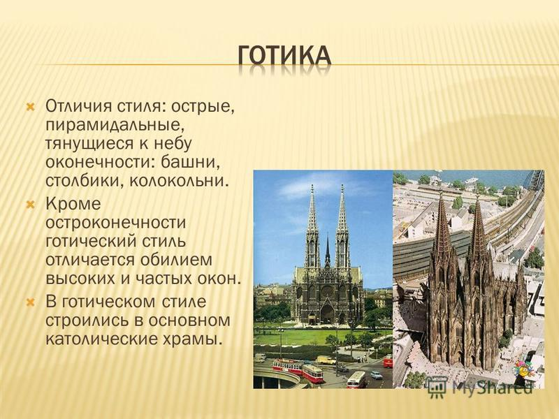 Отличия стиля: острые, пирамидальные, тянущиеся к небу оконечности: башни, столбики, колокольни. Кроме остроконечности готический стиль отличается обилием высоких и частых окон. В готическом стиле строились в основном католические храмы.