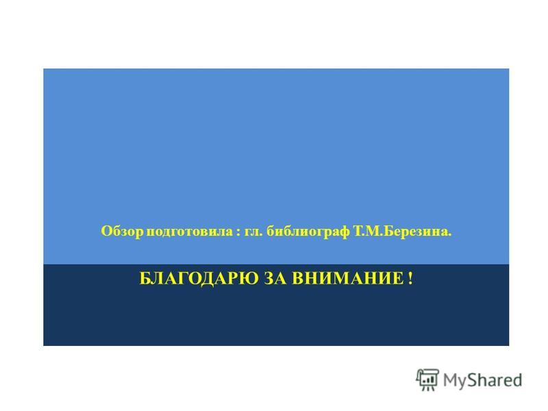 БЛАГОДАРЮ ЗА ВНИМАНИЕ ! Обзор подготовила : гл. библиограф Т.М.Березина.