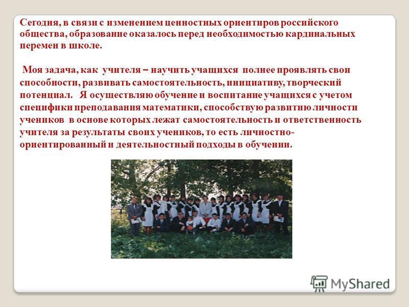 Сегодня, в связи с изменением ценностных ориентиров российского общества, образование оказалось перед необходимостью кардинальных перемен в школе. Моя задача, как учителя – научить учащихся полнее проявлять свои способности, развивать самостоятельнос