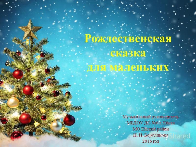 Рождественская сказка для маленьких Музыкальный руководитель МБДОУ ДС 6 г. Ейска МО Ейский район Н. Н. Бородинова 2016 год