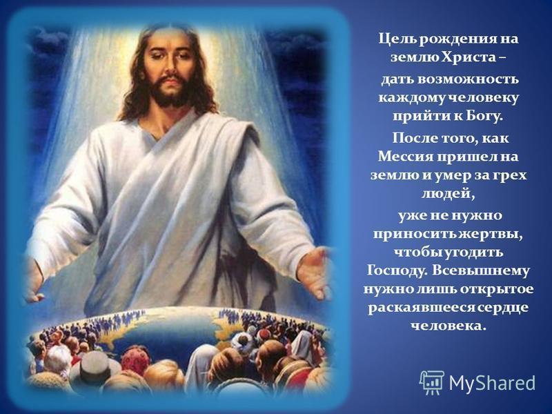 Цель рождения на землю Христа – дать возможность каждому человеку прийти к Богу. После того, как Мессия пришел на землю и умер за грех людей, уже не нужно приносить жертвы, чтобы угодить Господу. Всевышнему нужно лишь открытое раскаявшееся сердце чел