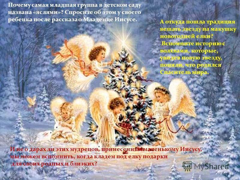 Почему самая младшая группа в детском саду названа «яслями»? Спросите об этом у своего ребенка после рассказа о Младенце Иисусе. А откуда пошла традиция вешать звезду на макушку новогодней елки? Вспомните историю с волхвами, которые, увидев новую зве
