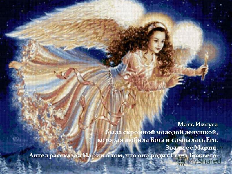 Мать Иисуса была скромной молодой девушкой, которая любила Бога и слушалась Его. Звали ее Мария. Ангел рассказал Марии о том, что она родит Сына Божьего.