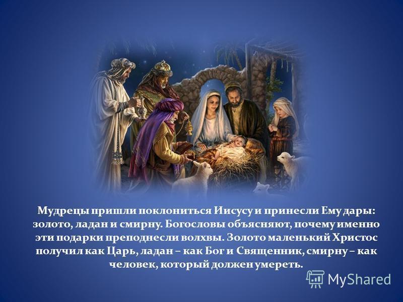 Мудрецы пришли поклониться Иисусу и принесли Ему дары: золото, ладан и смирну. Богословы объясняют, почему именно эти подарки преподнесли волхвы. Золото маленький Христос получил как Царь, ладан – как Бог и Священник, смирну – как человек, который до