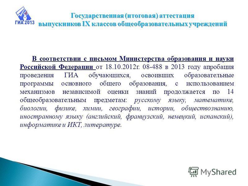 В соответствии с письмом Министерства образования и науки Российской Федерации от 18.10.2012 г. 08-488 в 2013 году апробация проведения ГИА обучающихся, освоивших образовательные программы основного общего образования, с использованием механизмов нез