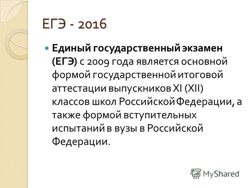 ЕГЭ - 2016 Единый государственный экзамен ( ЕГЭ ) с 2009 года является основной формой государственной итоговой аттестации выпускников XI (XII) классов школ Российской Федерации, а также формой вступительных испытаний в вузы в Российской Федерации.