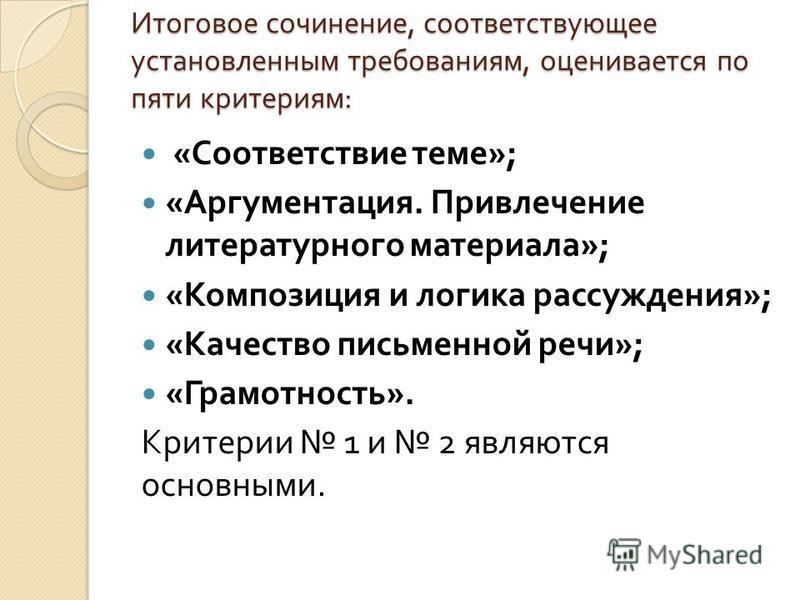 Итоговое сочинение, соответствующее установленным требованиям, оценивается по пяти критериям : « Соответствие теме »; « Аргументация. Привлечение литературного материала »; « Композиция и логика рассуждения »; « Качество письменной речи »; « Грамотно