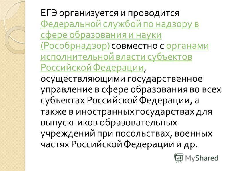 ЕГЭ организуется и проводится Федеральной службой по надзору в сфере образования и науки ( Рособрнадзор ) совместно с органами исполнительной власти субъектов Российской Федерации, осуществляющими государственное управление в сфере образования во все