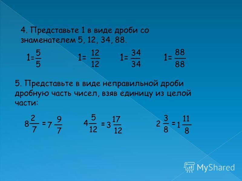 4. Представьте 1 в виде дроби со знаменателем 5, 12, 34, 88. 1=1= 5 5 1= 12 1= 34 1= 88 5. Представьте в виде неправильной дроби дробную часть чисел, взяв единицу из целой части: 4 8 2 7 = 5 12 =2 3 8 = 7 9 7 3 17 11 1 8