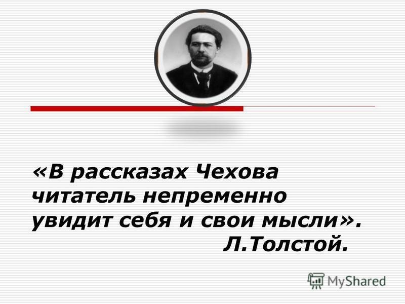 «В рассказах Чехова читатель непременно увидит себя и свои мысли». Л.Толстой.