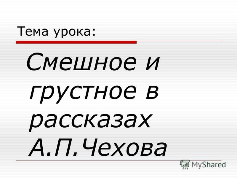 Тема урока: Смешное и грустное в рассказах А.П.Чехова