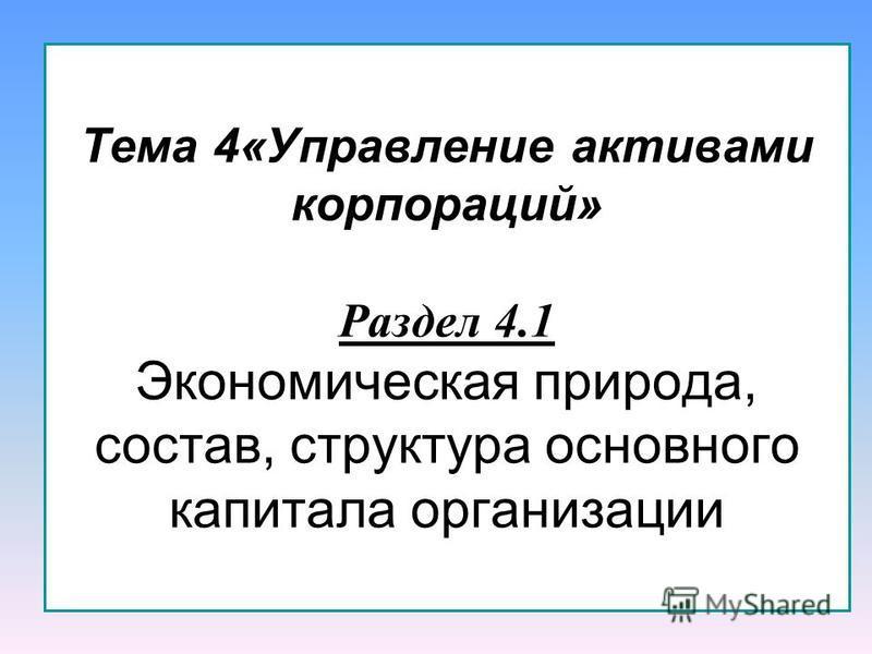 Тема 4«Управление активами корпораций» Раздел 4.1 Экономическая природа, состав, структура основного капитала организации