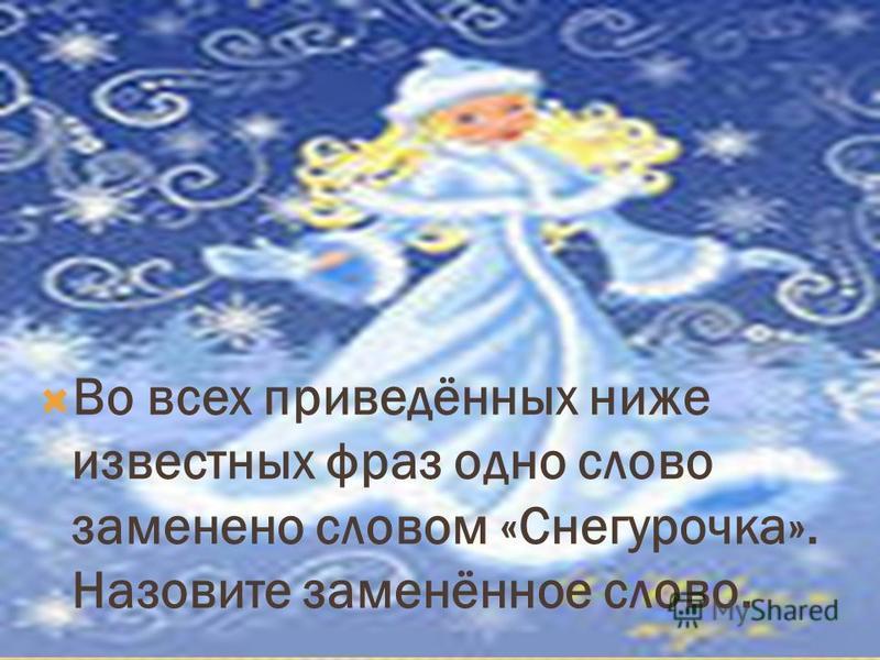 Во всех приведённых ниже известных фраз одно слово заменено словом «Снегурочка». Назовите заменённое слово.