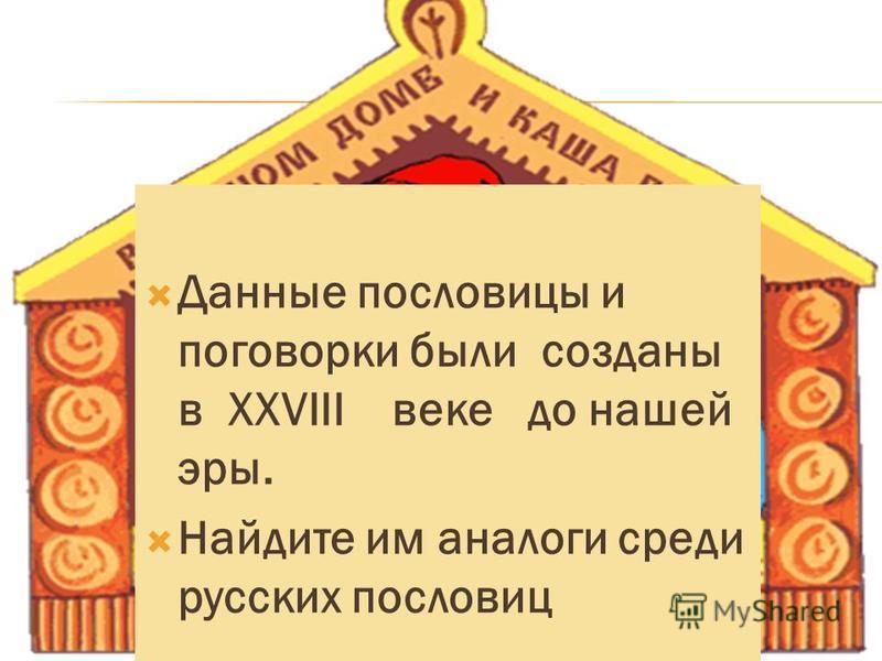 Данные пословицы и поговорки были созданы в XXVIII веке до нашей эры. Найдите им аналоги среди русских пословиц