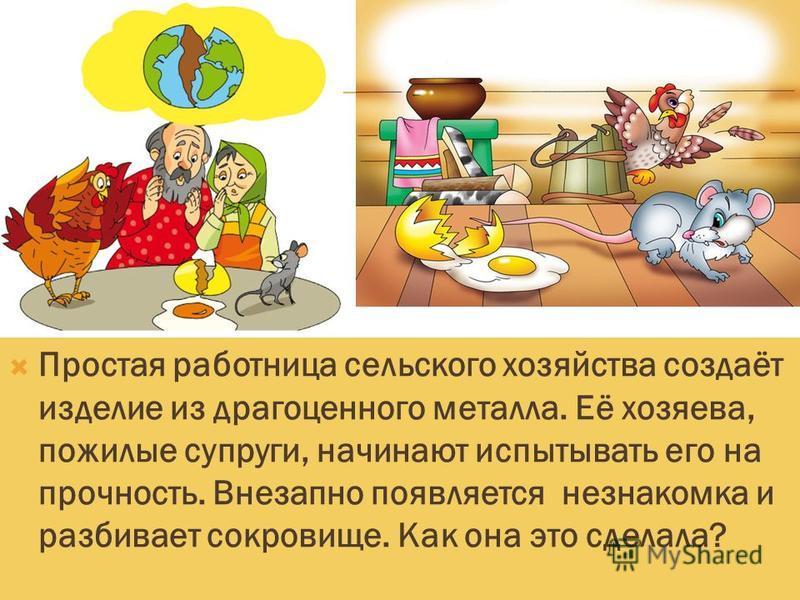 Простая работница сельского хозяйства создаёт изделие из драгоценного металла. Её хозяева, пожилые супруги, начинают испытывать его на прочность. Внезапно появляется незнакомка и разбивает сокровище. Как она это сделала?
