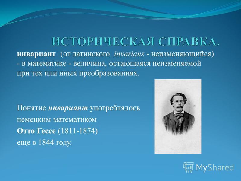 инвариант (от латинского invarians - неизменяющийся) - в математике - величина, остающаяся неизменяемой при тех или иных преобразованиях. Понятие инвариант употреблялось немецким математиком Отто Гессе (1811-1874) еще в 1844 году.