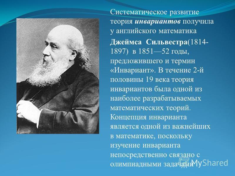 Систематическое развитие теория инвариантов получила у английского математика Джеймса Сильвестра(1814- 1897) в 185152 годы, предложившего и термин «Инвариант». В течение 2-й половины 19 века теория инвариантов была одной из наиболее разрабатываемых м