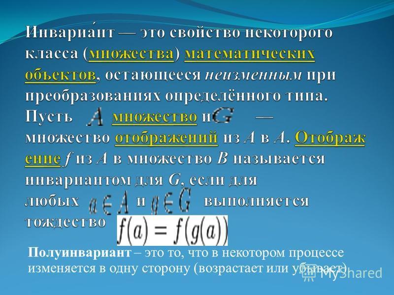 Полуинвариант – это то, что в некотором процессе изменяется в одну сторону (возрастает или убывает).