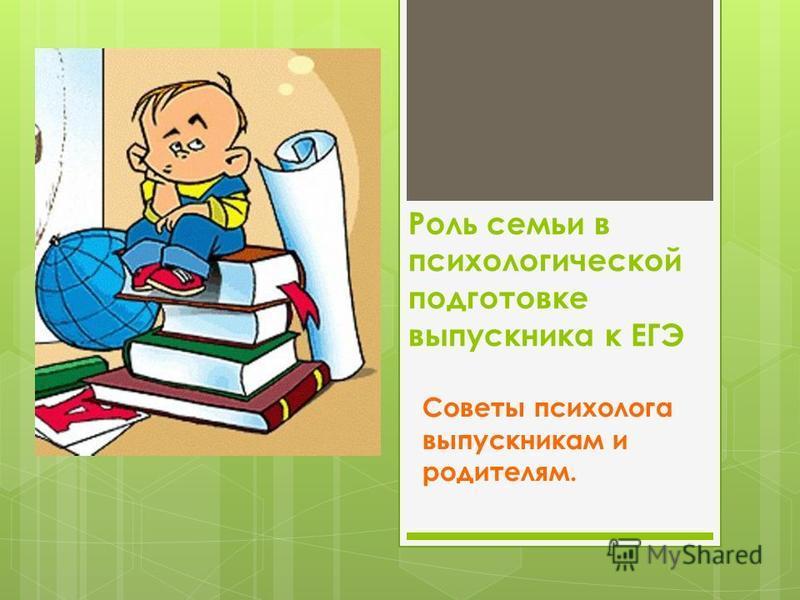 Роль семьи в психологической подготовке выпускника к ЕГЭ Советы психолога выпускникам и родителям.